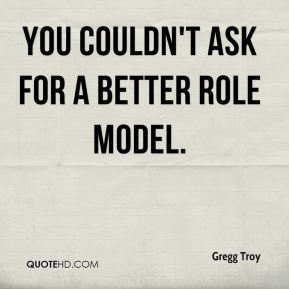 Gregg Troy - You couldn't ask for a better role model.