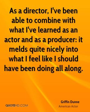 Griffin Dunne - As a director, I've been able to combine with what I've learned as an actor and as a producer: it melds quite nicely into what I feel like I should have been doing all along.