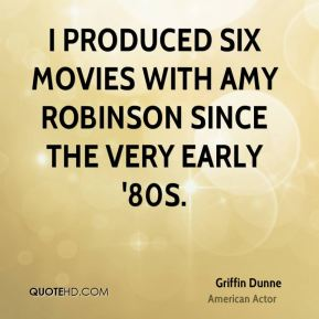 Griffin Dunne - I produced six movies with Amy Robinson since the very early '80s.