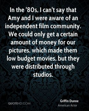 Griffin Dunne - In the '80s, I can't say that Amy and I were aware of an independent film community. We could only get a certain amount of money for our pictures, which made them low budget movies, but they were distributed through studios.