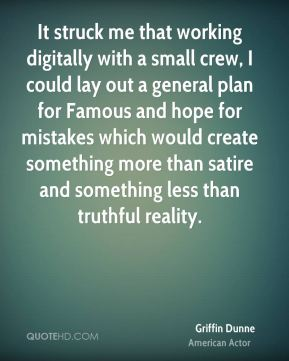 Griffin Dunne - It struck me that working digitally with a small crew, I could lay out a general plan for Famous and hope for mistakes which would create something more than satire and something less than truthful reality.