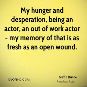 My hunger and desperation, being an actor, an out of work actor - my memory of that is as fresh as an open wound.