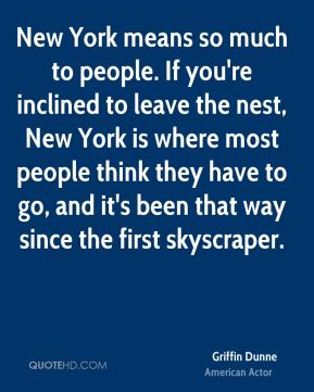 New York means so much to people. If you're inclined to leave the nest, New York is where most people think they have to go, and it's been that way since the first skyscraper.
