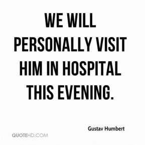 Gustav Humbert - We will personally visit him in hospital this evening.