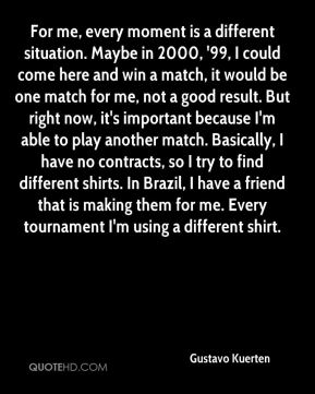 Gustavo Kuerten - For me, every moment is a different situation. Maybe in 2000, '99, I could come here and win a match, it would be one match for me, not a good result. But right now, it's important because I'm able to play another match. Basically, I have no contracts, so I try to find different shirts. In Brazil, I have a friend that is making them for me. Every tournament I'm using a different shirt.