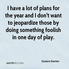Gustavo Kuerten - I have a lot of plans for the year and I don't want to jeopardize those by doing something foolish in one day of play.