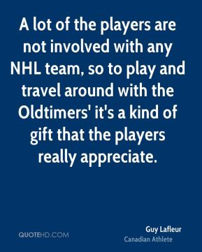A lot of the players are not involved with any NHL team, so to play and travel around with the Oldtimers' it's a kind of gift that the players really appreciate.