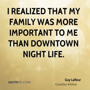 Guy Lafleur - I realized that my family was more important to me than downtown night life.