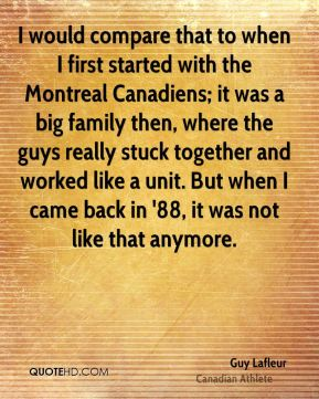 I would compare that to when I first started with the Montreal Canadiens; it was a big family then, where the guys really stuck together and worked like a unit. But when I came back in '88, it was not like that anymore.