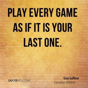 Play every game as if it is your last one.