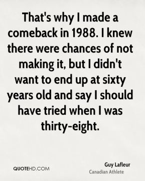 That's why I made a comeback in 1988. I knew there were chances of not making it, but I didn't want to end up at sixty years old and say I should have tried when I was thirty-eight.