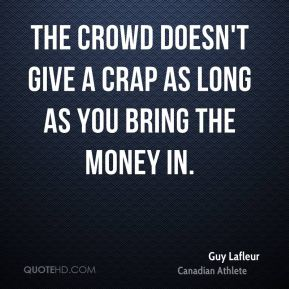 The crowd doesn't give a crap as long as you bring the money in.