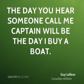 The day you hear someone call me captain will be the day I buy a boat.