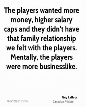 Guy Lafleur - The players wanted more money, higher salary caps and they didn't have that family relationship we felt with the players. Mentally, the players were more businesslike.