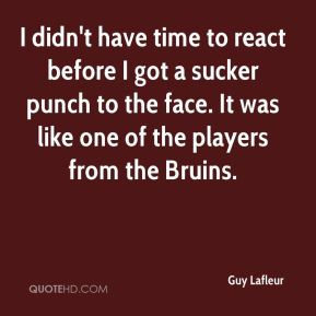 Guy Lafleur - I didn't have time to react before I got a sucker punch to the face. It was like one of the players from the Bruins.