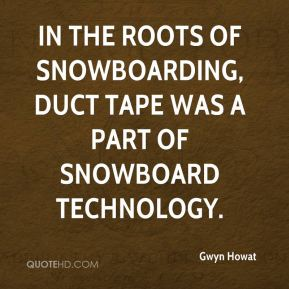 Gwyn Howat - In the roots of snowboarding, duct tape was a part of snowboard technology.