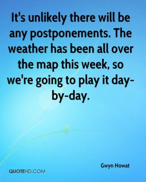 Gwyn Howat - It's unlikely there will be any postponements. The weather has been all over the map this week, so we're going to play it day-by-day.