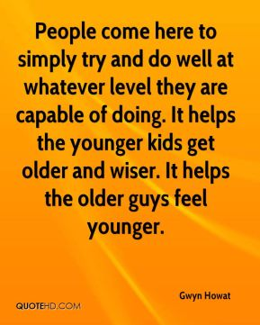 People come here to simply try and do well at whatever level they are capable of doing. It helps the younger kids get older and wiser. It helps the older guys feel younger.