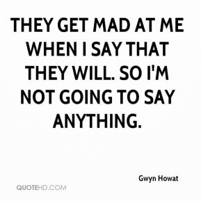 Gwyn Howat - They get mad at me when I say that they will. So I'm not going to say anything.