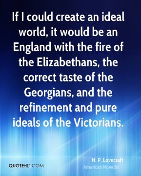 H. P. Lovecraft - If I could create an ideal world, it would be an England with the fire of the Elizabethans, the correct taste of the Georgians, and the refinement and pure ideals of the Victorians.