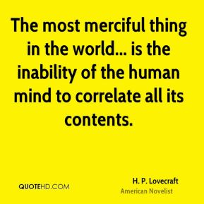 The most merciful thing in the world... is the inability of the human mind to correlate all its contents.