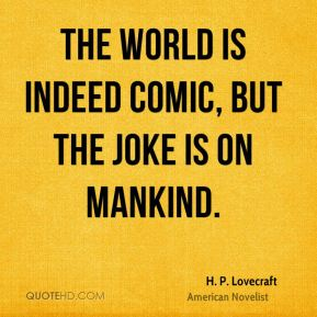 The world is indeed comic, but the joke is on mankind.