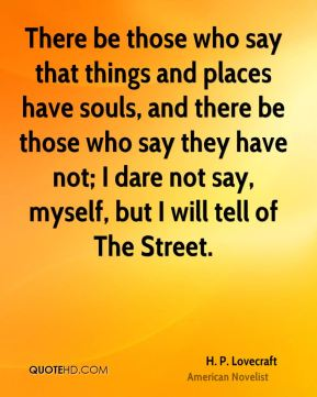 There be those who say that things and places have souls, and there be those who say they have not; I dare not say, myself, but I will tell of The Street.