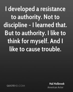 I developed a resistance to authority. Not to discipline - I learned that. But to authority. I like to think for myself. And I like to cause trouble.