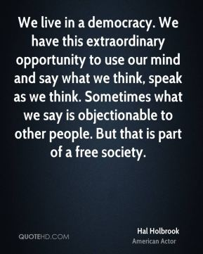 We live in a democracy. We have this extraordinary opportunity to use our mind and say what we think, speak as we think. Sometimes what we say is objectionable to other people. But that is part of a free society.