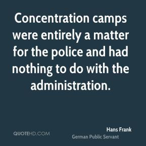 Concentration camps were entirely a matter for the police and had nothing to do with the administration.