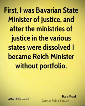 First, I was Bavarian State Minister of Justice, and after the ministries of justice in the various states were dissolved I became Reich Minister without portfolio.