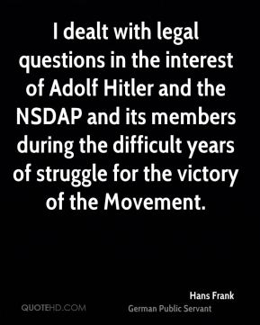 Hans Frank - I dealt with legal questions in the interest of Adolf Hitler and the NSDAP and its members during the difficult years of struggle for the victory of the Movement.