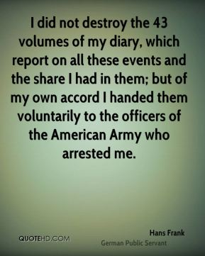 I did not destroy the 43 volumes of my diary, which report on all these events and the share I had in them; but of my own accord I handed them voluntarily to the officers of the American Army who arrested me.