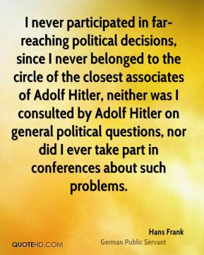 I never participated in far-reaching political decisions, since I never belonged to the circle of the closest associates of Adolf Hitler, neither was I consulted by Adolf Hitler on general political questions, nor did I ever take part in conferences about such problems.
