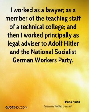 I worked as a lawyer; as a member of the teaching staff of a technical college; and then I worked principally as legal adviser to Adolf Hitler and the National Socialist German Workers Party.