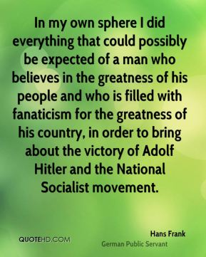 In my own sphere I did everything that could possibly be expected of a man who believes in the greatness of his people and who is filled with fanaticism for the greatness of his country, in order to bring about the victory of Adolf Hitler and the National Socialist movement.