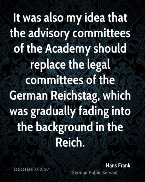 It was also my idea that the advisory committees of the Academy should replace the legal committees of the German Reichstag, which was gradually fading into the background in the Reich.