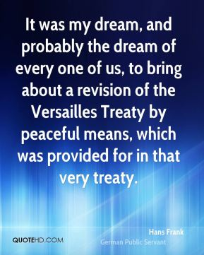 It was my dream, and probably the dream of every one of us, to bring about a revision of the Versailles Treaty by peaceful means, which was provided for in that very treaty.