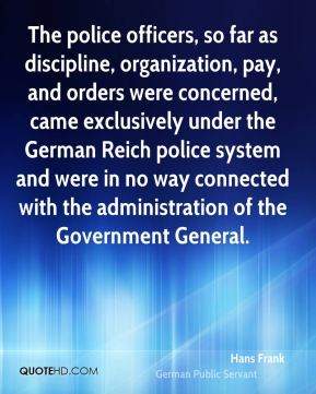 The police officers, so far as discipline, organization, pay, and orders were concerned, came exclusively under the German Reich police system and were in no way connected with the administration of the Government General.