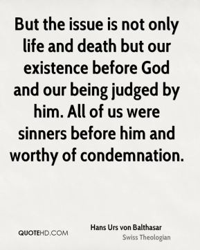 Hans Urs von Balthasar - But the issue is not only life and death but our existence before God and our being judged by him. All of us were sinners before him and worthy of condemnation.