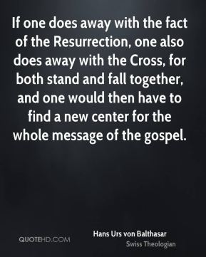 Hans Urs von Balthasar - If one does away with the fact of the Resurrection, one also does away with the Cross, for both stand and fall together, and one would then have to find a new center for the whole message of the gospel.