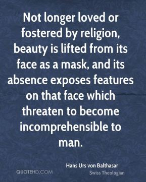 Hans Urs von Balthasar - Not longer loved or fostered by religion, beauty is lifted from its face as a mask, and its absence exposes features on that face which threaten to become incomprehensible to man.