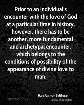 Prior to an individual's encounter with the love of God at a particular time in history, however, there has to be another, more fundamental and archetypal encounter, which belongs to the conditions of possibility of the appearance of divine love to man.