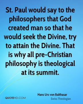 St. Paul would say to the philosophers that God created man so that he would seek the Divine, try to attain the Divine. That is why all pre-Christian philosophy is theological at its summit.