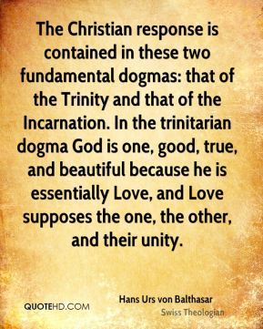 Hans Urs von Balthasar - The Christian response is contained in these two fundamental dogmas: that of the Trinity and that of the Incarnation. In the trinitarian dogma God is one, good, true, and beautiful because he is essentially Love, and Love supposes the one, the other, and their unity.
