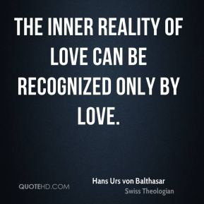 The inner reality of love can be recognized only by love.