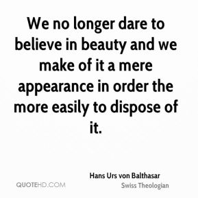 We no longer dare to believe in beauty and we make of it a mere appearance in order the more easily to dispose of it.