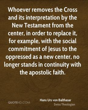 Hans Urs von Balthasar - Whoever removes the Cross and its interpretation by the New Testament from the center, in order to replace it, for example, with the social commitment of Jesus to the oppressed as a new center, no longer stands in continuity with the apostolic faith.