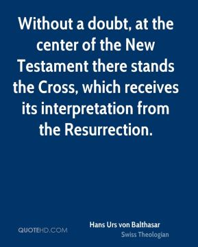Hans Urs von Balthasar - Without a doubt, at the center of the New Testament there stands the Cross, which receives its interpretation from the Resurrection.