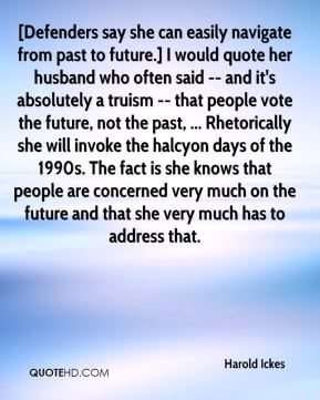 Harold Ickes - [Defenders say she can easily navigate from past to future.] I would quote her husband who often said -- and it's absolutely a truism -- that people vote the future, not the past, ... Rhetorically she will invoke the halcyon days of the 1990s. The fact is she knows that people are concerned very much on the future and that she very much has to address that.